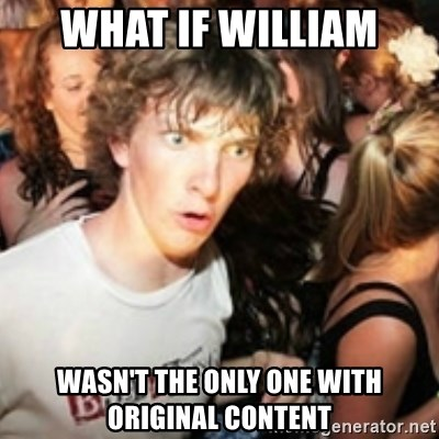 sudden realization guy - what if william wasn't the only one with original content