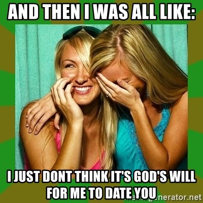Laughing Girls  - And then i was all like: I just dont think it's god's will for me to date you