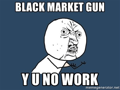Y U No - Black Market gun Y U no work