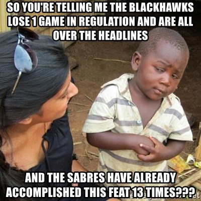 Skeptical 3rd World Kid - SO YOU'RE TELLING ME THE BLACKHAWKS LOSE 1 GAME IN REGULATION AND ARE ALL OVER THE HEADLINES AND THE SABRES HAVE ALREADY ACCOMPLISHED THIS FEAT 13 TIMES???