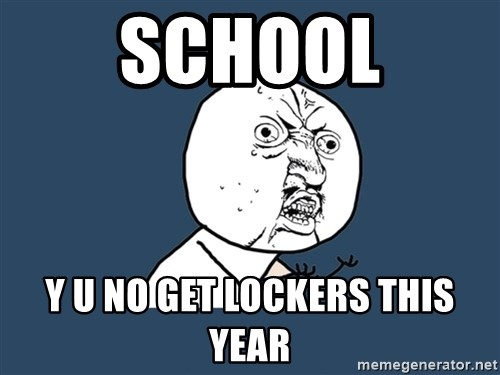 Y U No - School Y u no get lockers this year