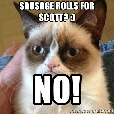 Grumpy Cat  - SAUSAGE ROLLS FOR SCOTT? :) NO!
