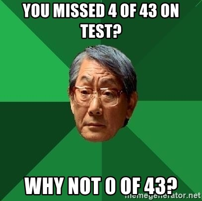 High Expectations Asian Father - YOU MISSED 4 OF 43 ON TEST? WHY NOT 0 OF 43?