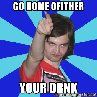 Cammi over. - GO HOME OFITHER YOUR DRNK