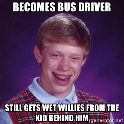 Bad Luck Brian - becomes bus driver still gets wet willies from the kid behind him