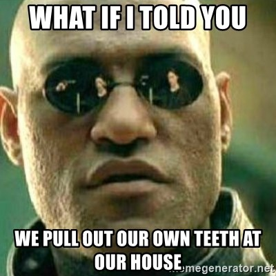What If I Told You - what if i told you we pull out our own teeth at our house
