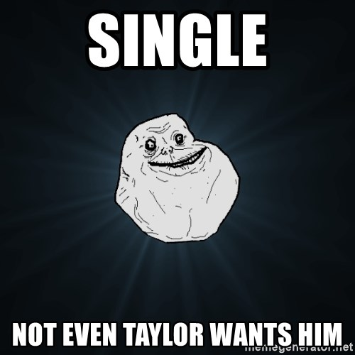 Forever Alone - Single not even taylor wants him