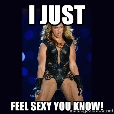 Beyonce derp - I JUST FEEL SEXY YOU KNOW!