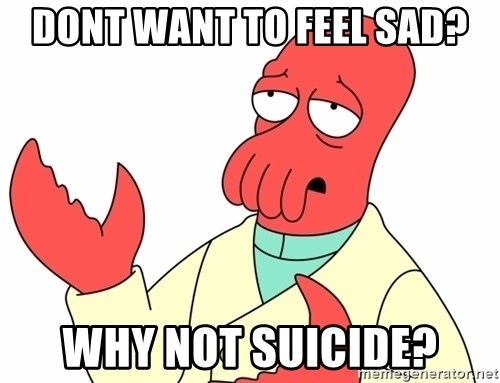Why not zoidberg? - Dont want to feel sad? Why not suicide?