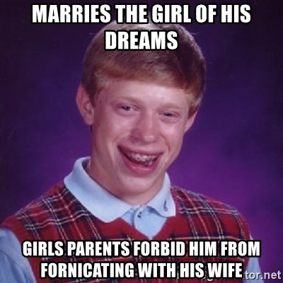 Bad Luck Brian - MARRIES THE GIRL OF HIS DREAMS GIRLS PARENTS FORBID HIM FROM FORNICATING WITH HIS WIFE