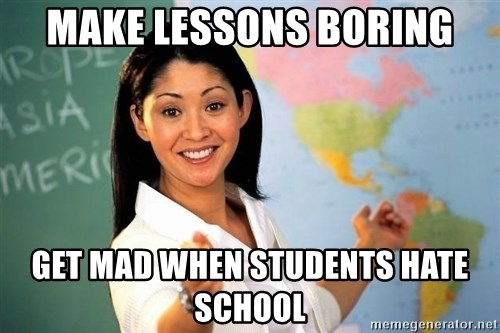 unhelpful teacher - MAKE LESSONS BORING GET MAD WHEN STUDENTS HATE SCHOOL