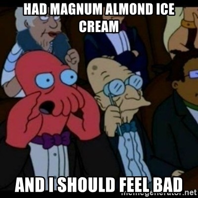 You should Feel Bad - Had magnum almond ice cream and i should feel bad