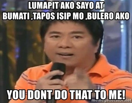 willie revillame you dont do that to me - LUMAPIT AKO SAYO AT BUMATI ,TAPOS ISIP MO ,BULERO AKO  YOU DONT DO THAT TO ME!