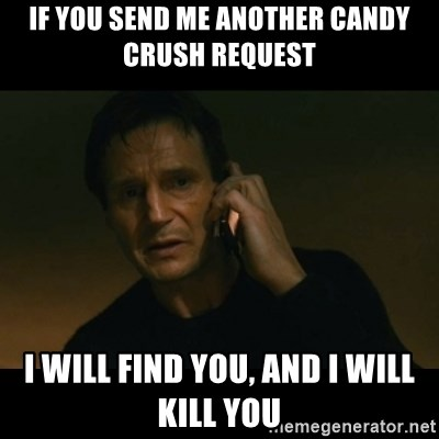 liam neeson taken - If you send me another candy crush request I will find you, and i will kill you