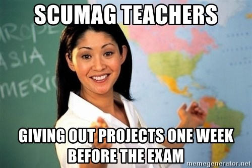unhelpful teacher - Scumag teachers giving out projects one week before the exam