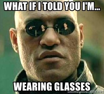 What if I told you / Matrix Morpheus - WHAT IF I TOLD YOU I'M... WEARING GLASSES