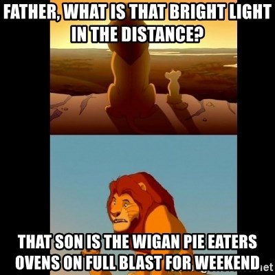 Lion King Shadowy Place - father, what is that bright light in the distance? That son is the Wigan Pie eaters ovens on full blast for weekend