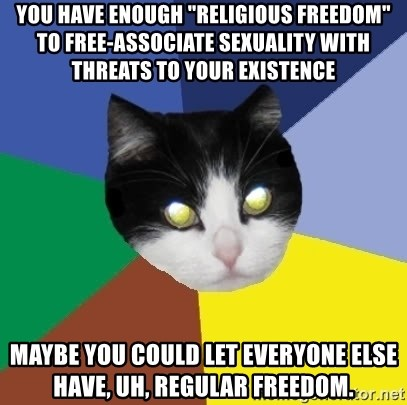 "Winnipeg Cat - you have enough ""religious freedom"" to free-associate sexuality with THREATS TO YOUR EXISTENCE maybe you could let everyone else have, uh, regular freedom."