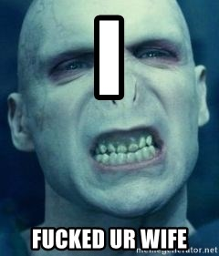 Angry Voldemort - I  FUCKED UR WIFE