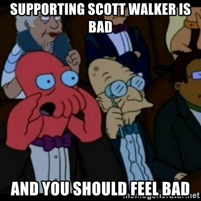 You should Feel Bad - Supporting Scott Walker is bad and you should feel bad