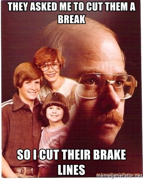 Vengeance Dad - They asked me to cut them a break so i cut their brake lines