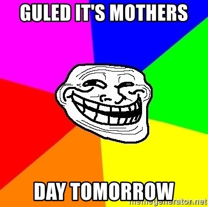 troll face1 - GULED IT'S MOTHERS  DAY TOMORROW