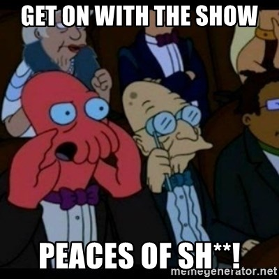 You should Feel Bad - GET ON WITH THE SHOW  PEACES OF SH**!