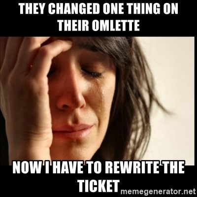 First World Problems - They changed one thing on their omlette now i have to rewrite the ticket