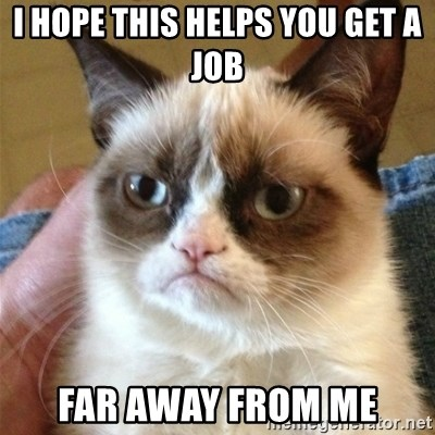 Grumpy Cat  - I hope this helps you get a job far away from me