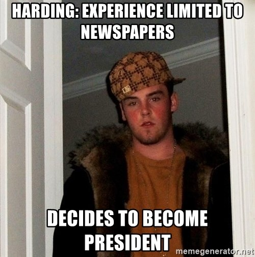 Scumbag Steve - Harding: experience limited to newspapers Decides to become president