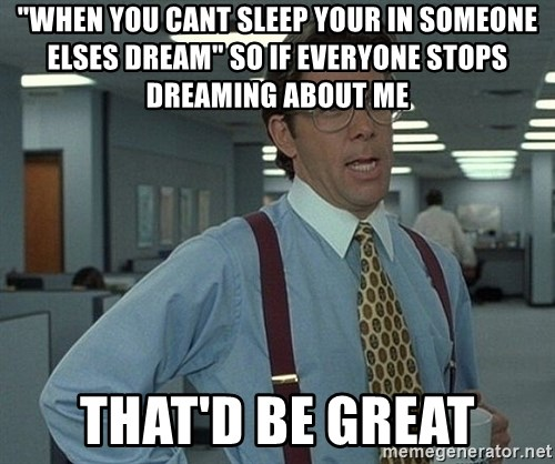 "Office Space That Would Be Great - ""when you cant sleep your in someone elses dream"" so if everyone stops dreaming about me that'd be great"