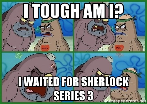 How tough are you - I TOUGH AM I? I WAITED FOR SHERLOCK SERIES 3