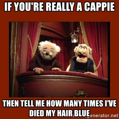 Muppet Critics - If you're really a cappie Then tell me how many times I've died my hair bLue