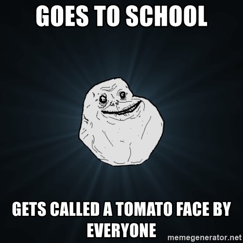 Forever Alone - GOES TO SCHOOL GETS CALLED A TOMATO FACE BY EVERYONE