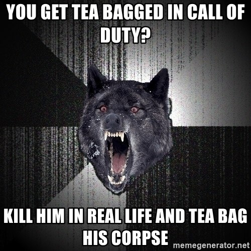Insanity Wolf - You get tea bagged in call of duty? KILL HIM IN REAL LIFE AND Tea bag his corpse