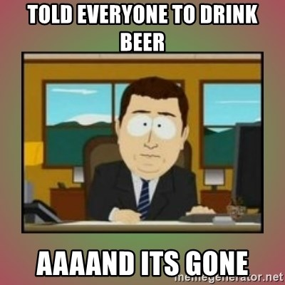 aaaand its gone - TOLD EVERYONE TO DRINK BEER AAAAND ITS GONE