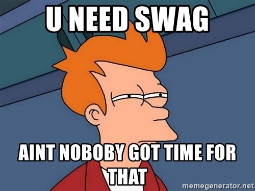 Futurama Fry - U NEED swag AINT NOBOBY GOT TIME FOR THAT