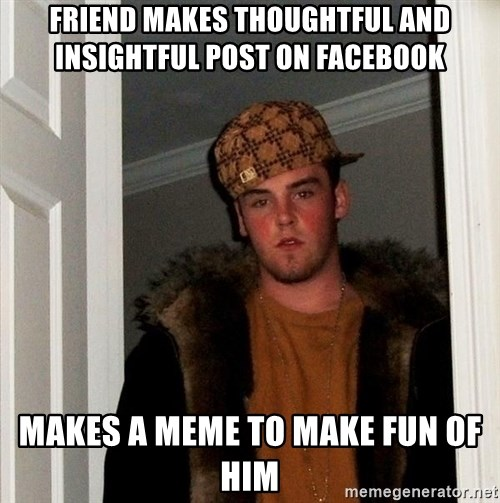Scumbag Steve - Friend makes thoughtful and insightful post on Facebook Makes a meme to make fun of him