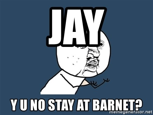 Y U No - Jay y u no stay at barnet?