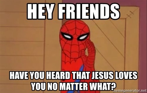 Spidermanwhisper - hey friends have you heard that jesus loves you no matter what?