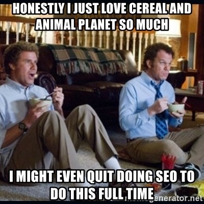step brothers - honestly I just love cereal and animal planet so much I might even quit doing seo to do this full time