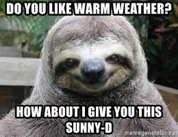 Sexual Sloth - DO YOU LIKE WARM WEATHER? HOW ABOUT I GIVE YOU THIS SUNNY-D