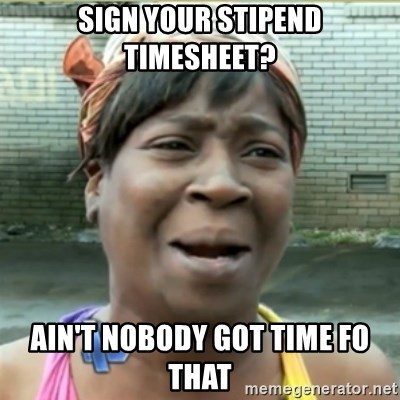 Ain't Nobody got time fo that - sign your stipend timesheet? Ain't nobody got time fo that