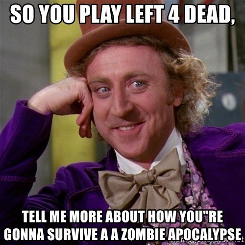 "Willy Wonka - so you play left 4 dead, tell me more about how you""re gonna survive a a zombie apocalypse"