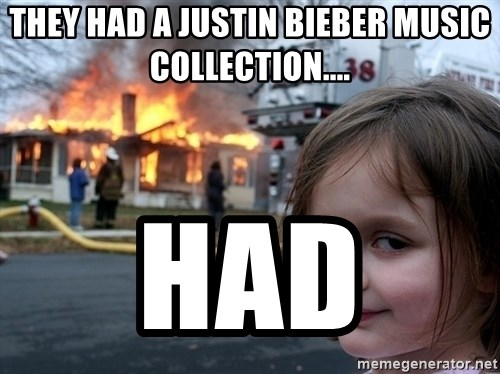 Disaster Girl - they had a justin bieber music collection.... had