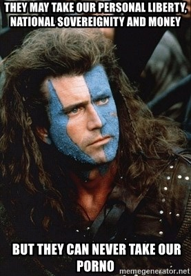 Braveheart - They may take our personal liberty, national sovereignity and money  BUT THEY CAN NEVER TAKE OUR porno