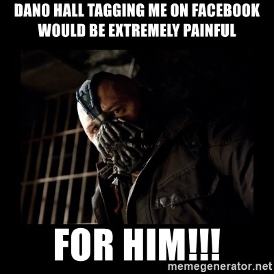 Bane Meme - DANO HALL TAGGING ME ON FACEBOOK WOULD BE EXTREMELY PAINFUL FOR HIM!!!