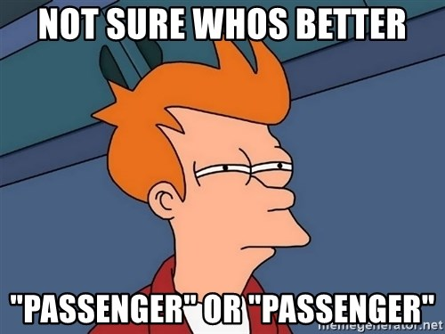 "Futurama Fry - Not sure whos better ""passenger"" or ""Passenger"""
