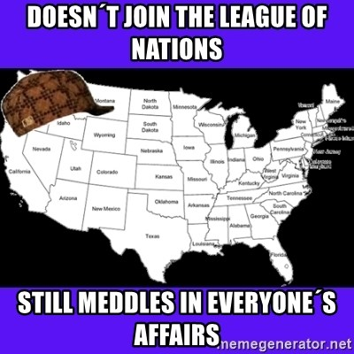 Scumbag United States - Doesn´t join the league of nations still meddles in everyone´s affairs