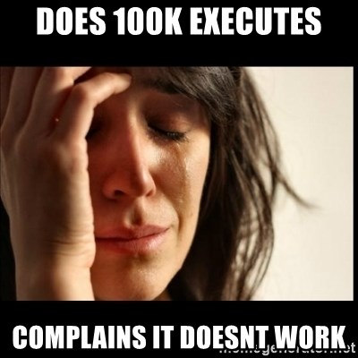 First World Problems - does 100k executes complains it doesnt work